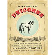 Raising Unicorns : Your Step-by-Step Guide to Starting and Running a Successful - and Magical! - Unicorn Farm
