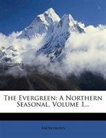 The Evergreen: A Northern Seasonal, Volume 1...