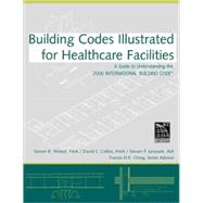 Building Codes Illustrated For Healthcare Facilities : A Guide To Understanding The 2006 International Building Code