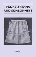 Fancy Aprons and Sunbonnets' contains instructions, illustrations and patterns to make aprons, sunbonnets, sun hats and a clothes pin bag