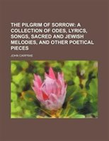The Pilgrim Of Sorrow;  A Collection Of Odes, Lyrics, Songs, Sacred And Jewish Melodies, And Other Poetical Pieces