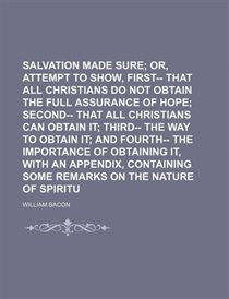 Salvation Made Sure; Or, An Attempt To Show, First-- That All Christians Do Not Obtain The Full Assurance Of Hope Second-- That All Christians Can Obtain It Thi