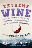 Extreme Wine: Searching The World For The Best, The Worst, The Outrageously Cheap, The Insanely Overpriced, And T