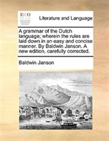 A Grammar Of The Dutch Language; Wherein The Rules Are Laid Down In An Easy And Concise Manner. By Baldwin Janson. A New Edition,